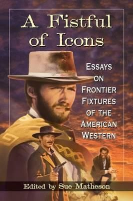 A-Fistful-of-Icons-Essays-on-Frontier-Fixtures-of-the-American-Western