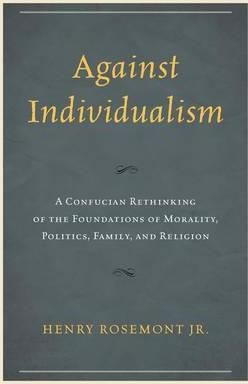 Against Individualism: A Confucian Rethinking of the Foundations of Morality, Politics, Family, and