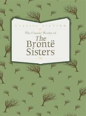 Classic Works of the Bronte Sisters: Jane Eyre, Wuthering Heights and Agnes Grey